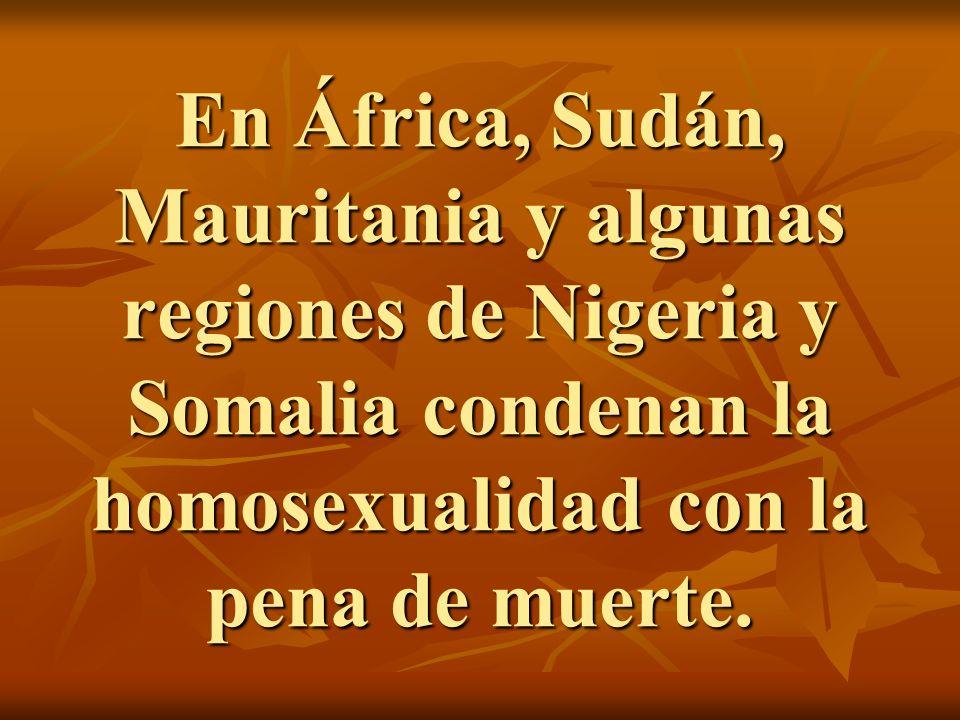 En África, Sudán, Mauritania y algunas regiones de Nigeria y Somalia condenan la homosexualidad con la pena de muerte.