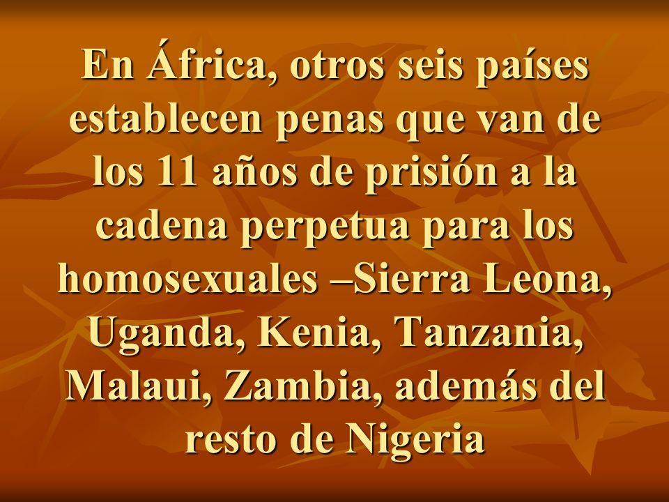 En África, otros seis países establecen penas que van de los 11 años de prisión a la cadena perpetua para los homosexuales –Sierra Leona, Uganda, Kenia, Tanzania, Malaui, Zambia, además del resto de Nigeria