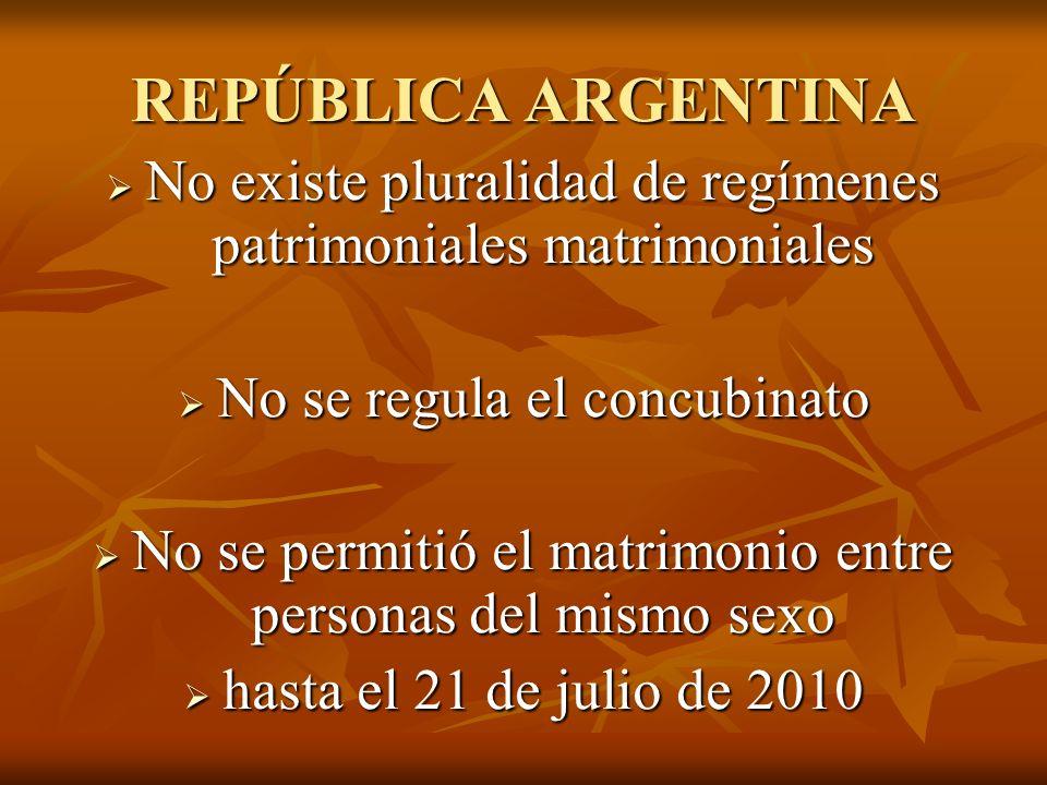REPÚBLICA ARGENTINA No existe pluralidad de regímenes patrimoniales matrimoniales. No se regula el concubinato.