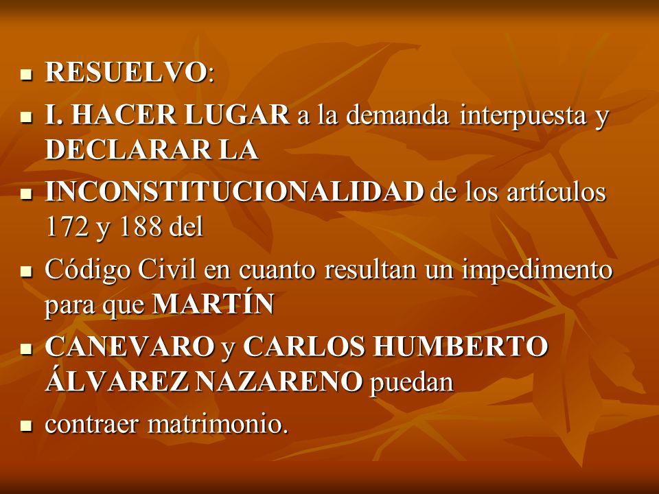 RESUELVO: I. HACER LUGAR a la demanda interpuesta y DECLARAR LA. INCONSTITUCIONALIDAD de los artículos 172 y 188 del.