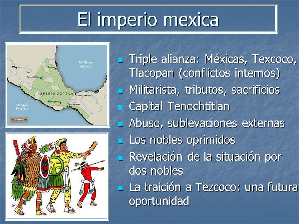El imperio mexica Triple alianza: Méxicas, Texcoco, Tlacopan (conflictos internos) Militarista, tributos, sacrificios.