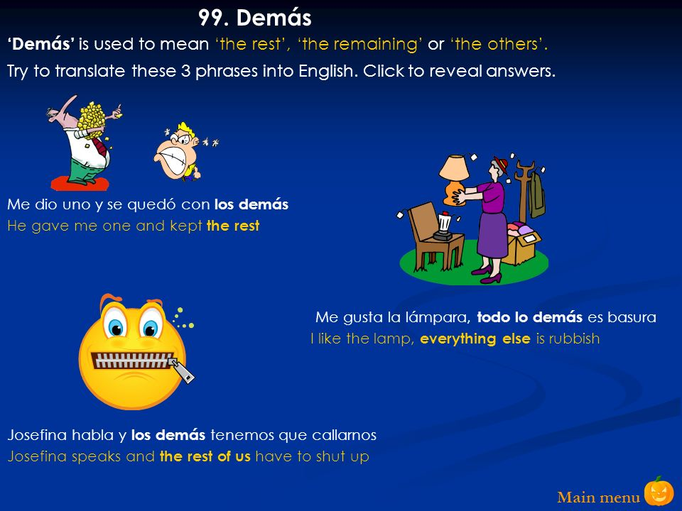99. Demás 'Demás' is used to mean 'the rest', 'the remaining' or 'the others'.