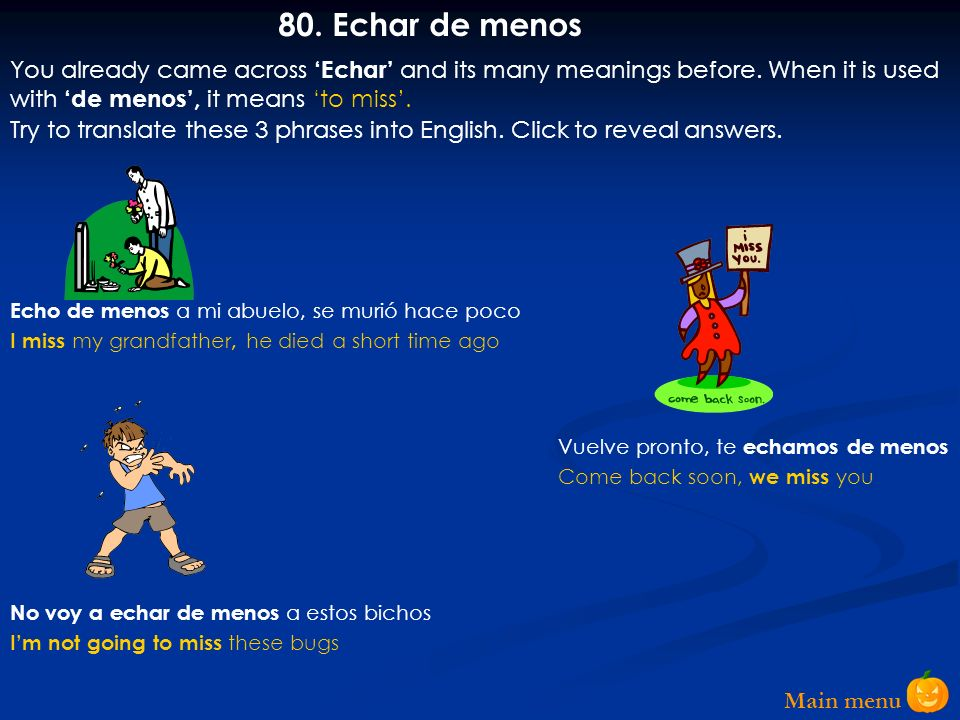 80. Echar de menos You already came across 'Echar' and its many meanings before. When it is used with 'de menos', it means 'to miss'.