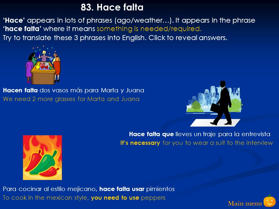 83. Hace falta 'Hace' appears in lots of phrases (ago/weather…). It appears in the phrase 'hace falta' where it means something is needed/required.