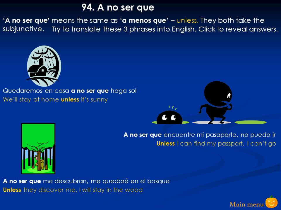94. A no ser que 'A no ser que' means the same as 'a menos que' – unless. They both take the subjunctive.