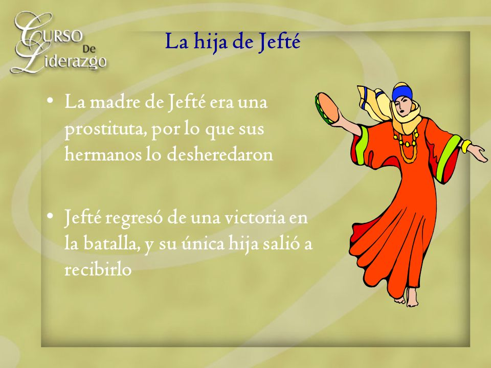 La hija de Jefté La madre de Jefté era una prostituta, por lo que sus hermanos lo desheredaron.