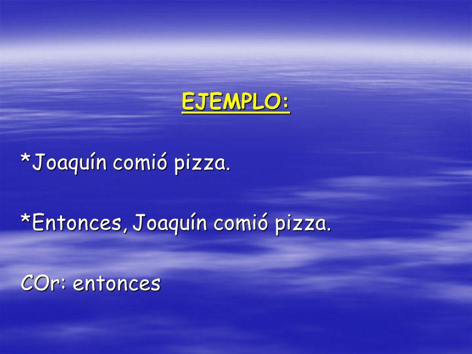 EJEMPLO: *Joaquín comió pizza. *Entonces, Joaquín comió pizza. COr: entonces