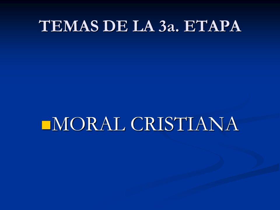 TEMAS DE LA 3a. ETAPA MORAL CRISTIANA