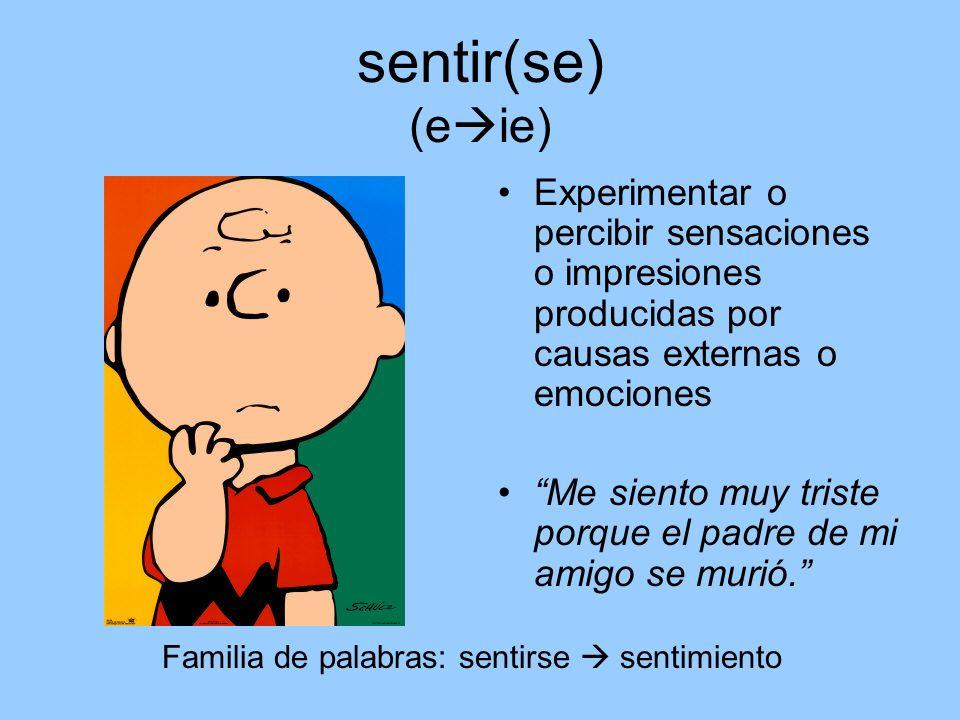 sentir(se) (eie) Experimentar o percibir sensaciones o impresiones producidas por causas externas o emociones.