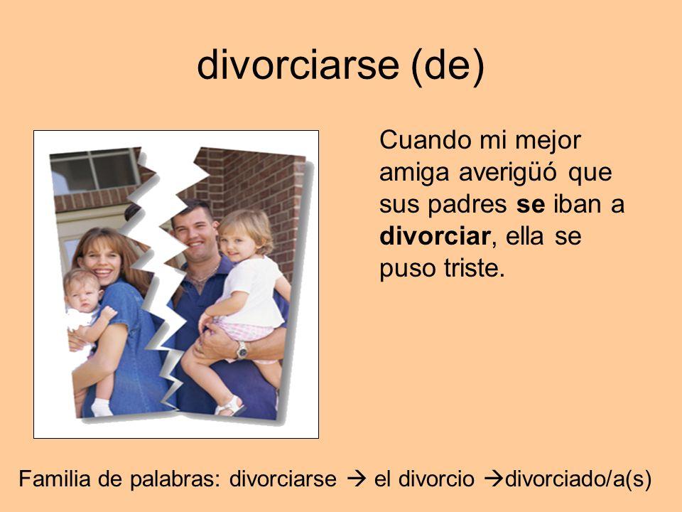 divorciarse (de) Cuando mi mejor amiga averigüó que sus padres se iban a divorciar, ella se puso triste.