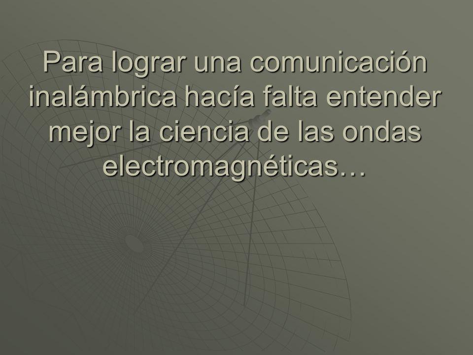 Para lograr una comunicación inalámbrica hacía falta entender mejor la ciencia de las ondas electromagnéticas…