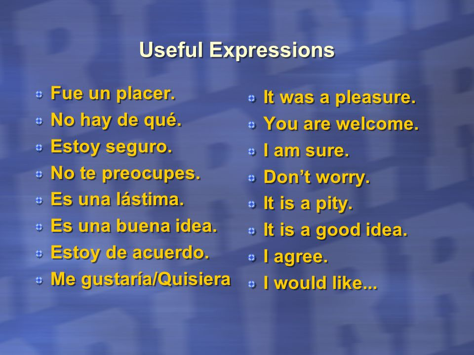 Useful Expressions Fue un placer. It was a pleasure. No hay de qué.