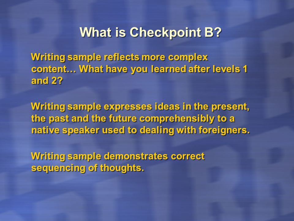 What is Checkpoint B Writing sample reflects more complex content… What have you learned after levels 1 and 2