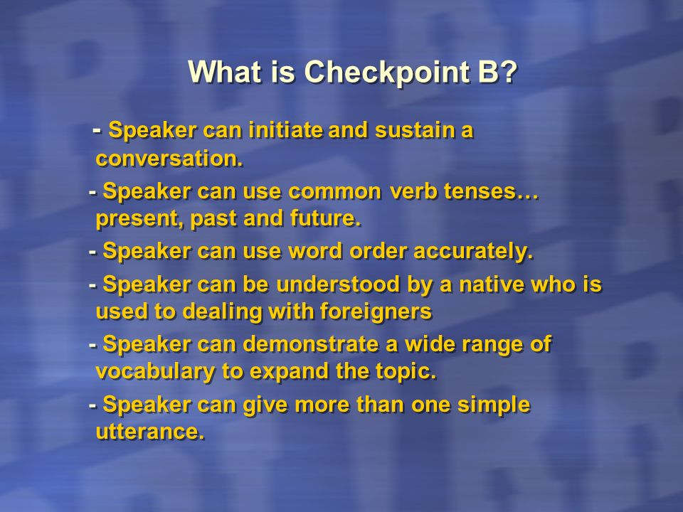 What is Checkpoint B - Speaker can initiate and sustain a conversation. - Speaker can use common verb tenses… present, past and future.