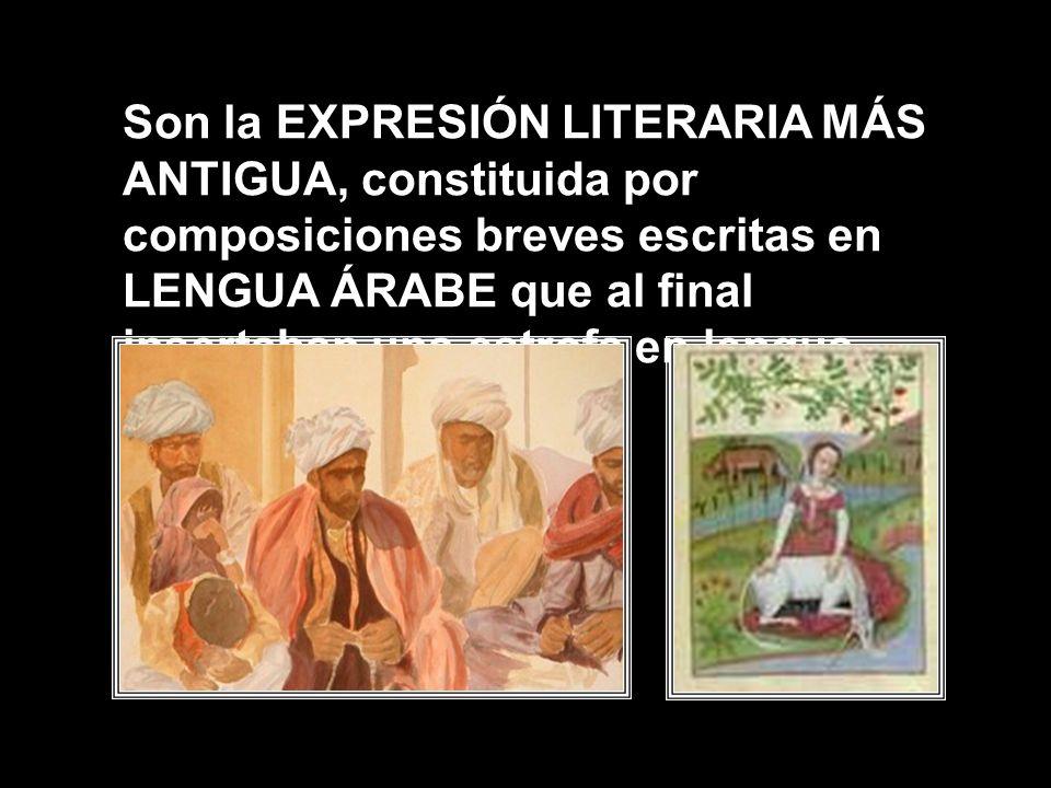 Son la EXPRESIÓN LITERARIA MÁS ANTIGUA, constituida por composiciones breves escritas en LENGUA ÁRABE que al final insertaban una estrofa en lengua romance.