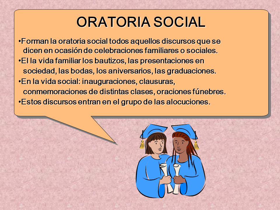 ORATORIA SOCIAL Forman la oratoria social todos aquellos discursos que se. dicen en ocasión de celebraciones familiares o sociales.