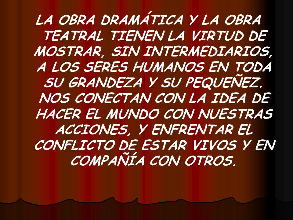 LA OBRA DRAMÁTICA Y LA OBRA TEATRAL TIENEN LA VIRTUD DE MOSTRAR, SIN INTERMEDIARIOS, A LOS SERES HUMANOS EN TODA SU GRANDEZA Y SU PEQUEÑEZ.
