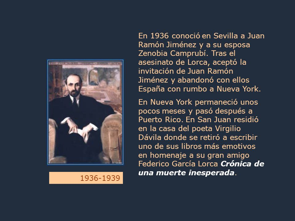 En 1936 conoció en Sevilla a Juan Ramón Jiménez y a su esposa Zenobia Camprubí. Tras el asesinato de Lorca, aceptó la invitación de Juan Ramón Jiménez y abandonó con ellos España con rumbo a Nueva York.