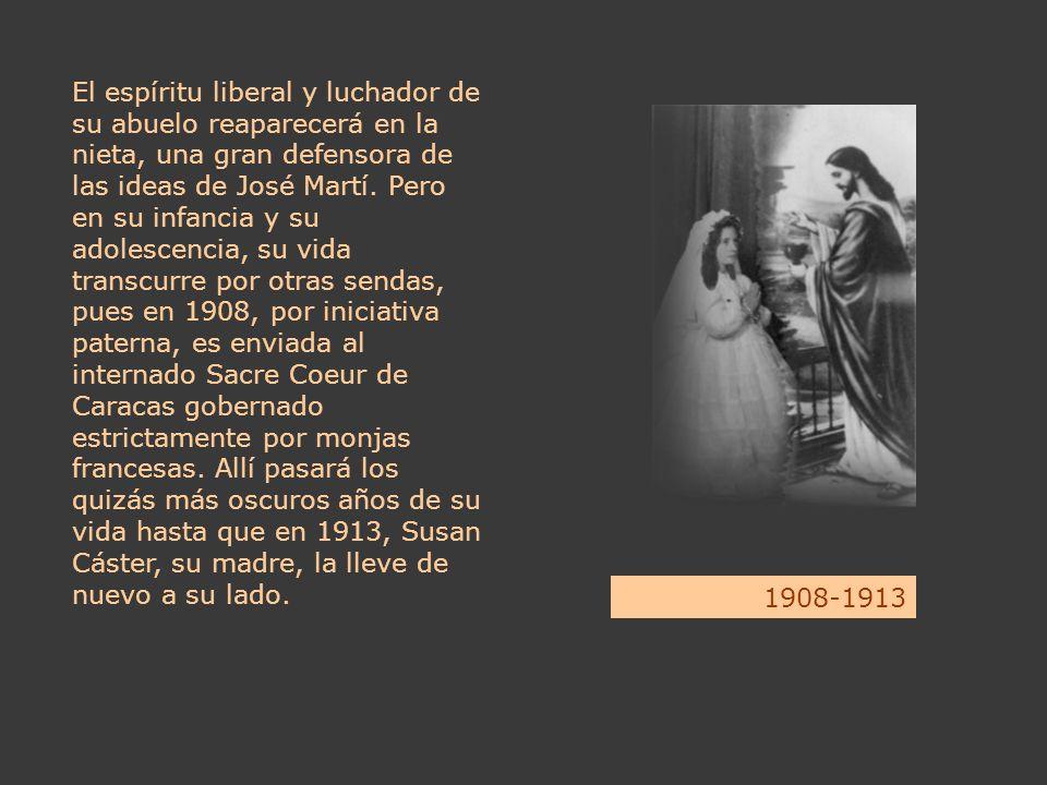 El espíritu liberal y luchador de su abuelo reaparecerá en la nieta, una gran defensora de las ideas de José Martí. Pero en su infancia y su adolescencia, su vida transcurre por otras sendas, pues en 1908, por iniciativa paterna, es enviada al internado Sacre Coeur de Caracas gobernado estrictamente por monjas francesas. Allí pasará los quizás más oscuros años de su vida hasta que en 1913, Susan Cáster, su madre, la lleve de nuevo a su lado.