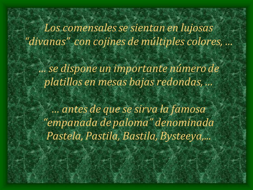 Los comensales se sientan en lujosas divanas con cojines de múltiples colores, … … se dispone un importante número de platillos en mesas bajas redondas, … … antes de que se sirva la famosa empanada de paloma denominada Pastela, Pastila, Bastila, Bysteeya,...