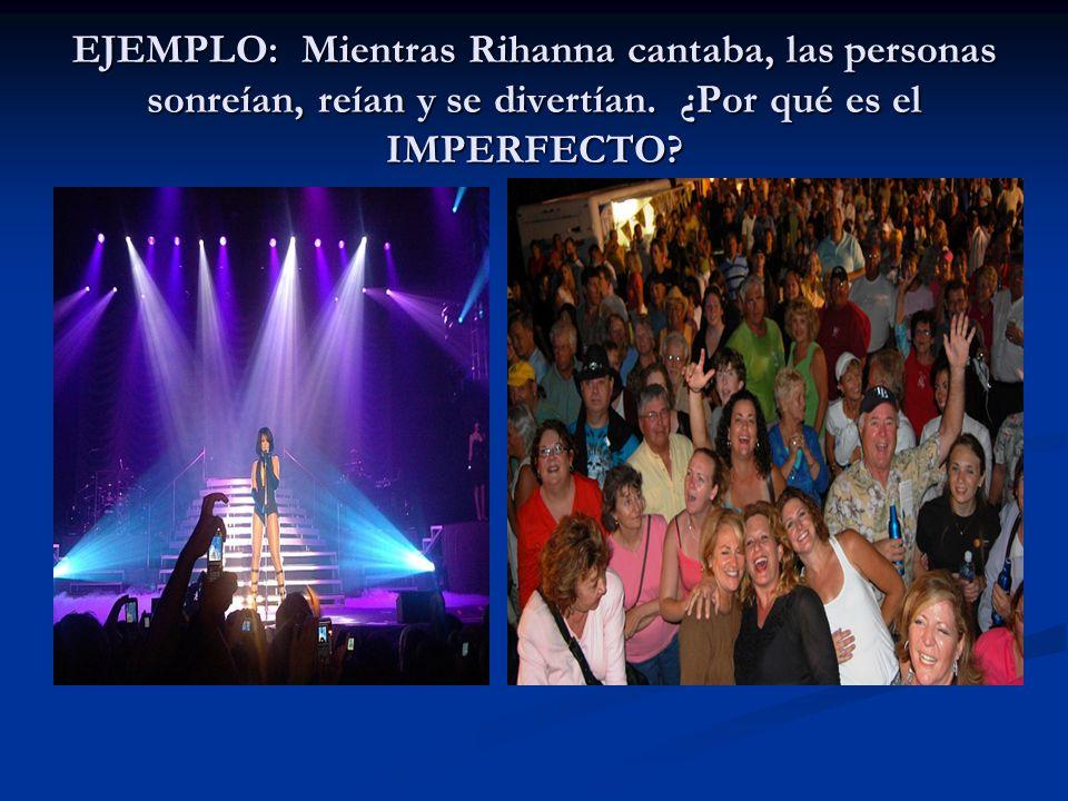 EJEMPLO: Mientras Rihanna cantaba, las personas sonreían, reían y se divertían.
