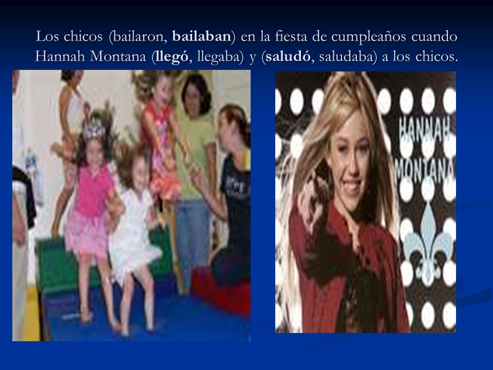 Los chicos (bailaron, bailaban) en la fiesta de cumpleaños cuando Hannah Montana (llegó, llegaba) y (saludó, saludaba) a los chicos.