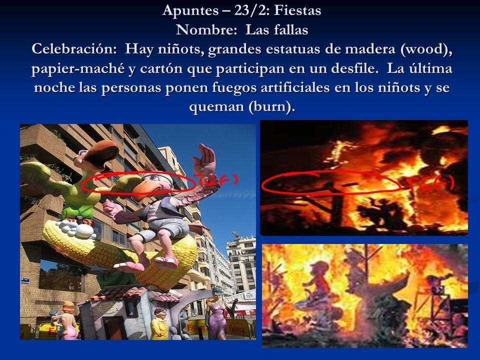 Apuntes – 23/2: Fiestas Nombre: Las fallas Celebración: Hay niñots, grandes estatuas de madera (wood), papier-maché y cartón que participan en un desfile.