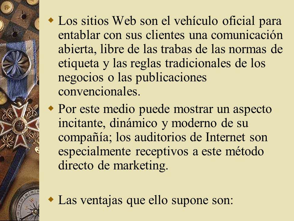 Los sitios Web son el vehículo oficial para entablar con sus clientes una comunicación abierta, libre de las trabas de las normas de etiqueta y las reglas tradicionales de los negocios o las publicaciones convencionales.