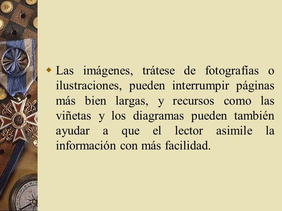 Las imágenes, trátese de fotografías o ilustraciones, pueden interrumpir páginas más bien largas, y recursos como las viñetas y los diagramas pueden también ayudar a que el lector asimile la información con más facilidad.