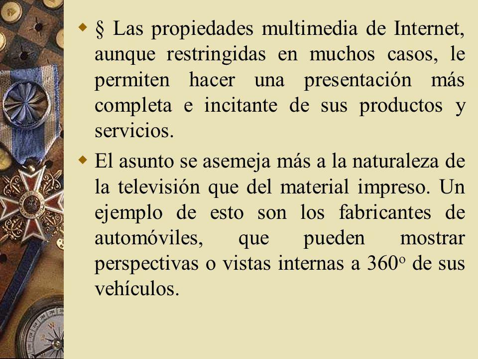 § Las propiedades multimedia de Internet, aunque restringidas en muchos casos, le permiten hacer una presentación más completa e incitante de sus productos y servicios.