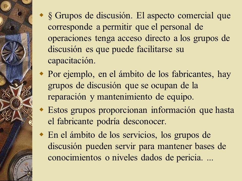 § Grupos de discusión. El aspecto comercial que corresponde a permitir que el personal de operaciones tenga acceso directo a los grupos de discusión es que puede facilitarse su capacitación.