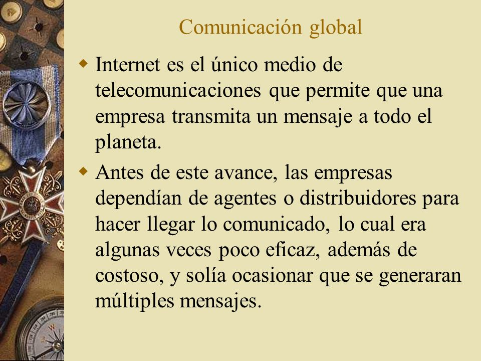 Comunicación global Internet es el único medio de telecomunicaciones que permite que una empresa transmita un mensaje a todo el planeta.