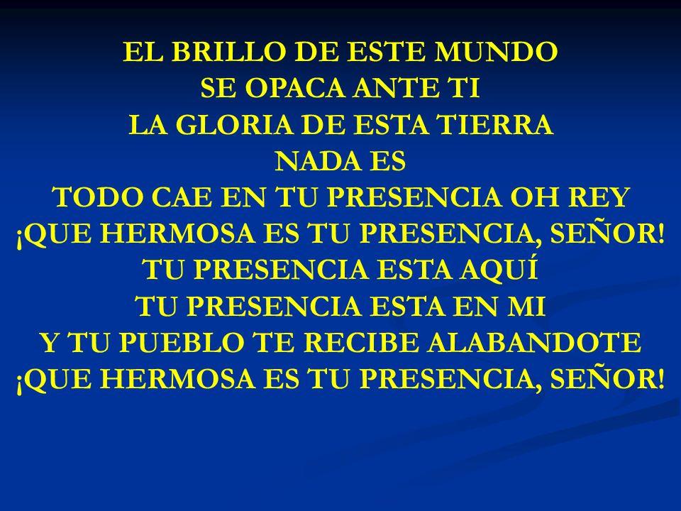 LA GLORIA DE ESTA TIERRA NADA ES TODO CAE EN TU PRESENCIA OH REY