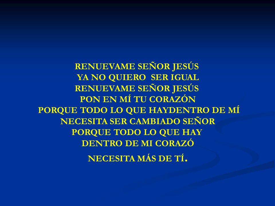 RENUEVAME SEÑOR JESÚS DENTRO DE MI CORAZÓ NECESITA MÁS DE TÍ.