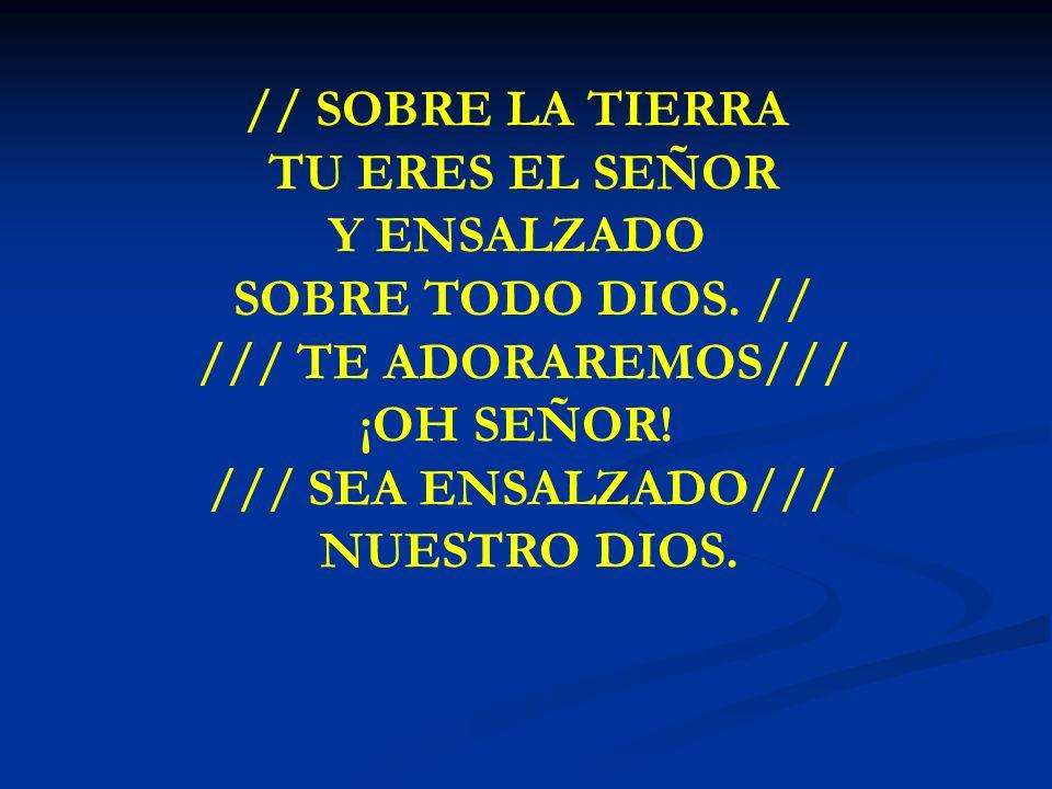 // SOBRE LA TIERRA TU ERES EL SEÑOR Y ENSALZADO SOBRE TODO DIOS. //