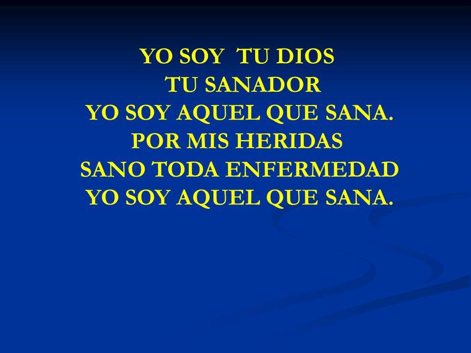 YO SOY TU DIOS TU SANADOR YO SOY AQUEL QUE SANA. POR MIS HERIDAS