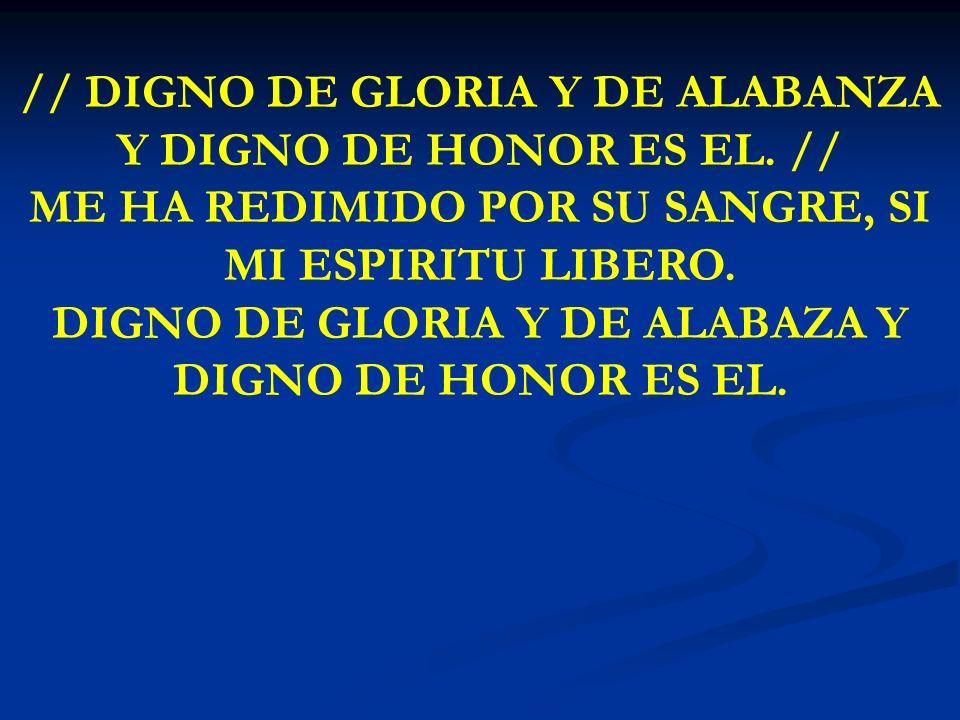 DIGNO DE GLORIA Y DE ALABAZA Y DIGNO DE HONOR ES EL.