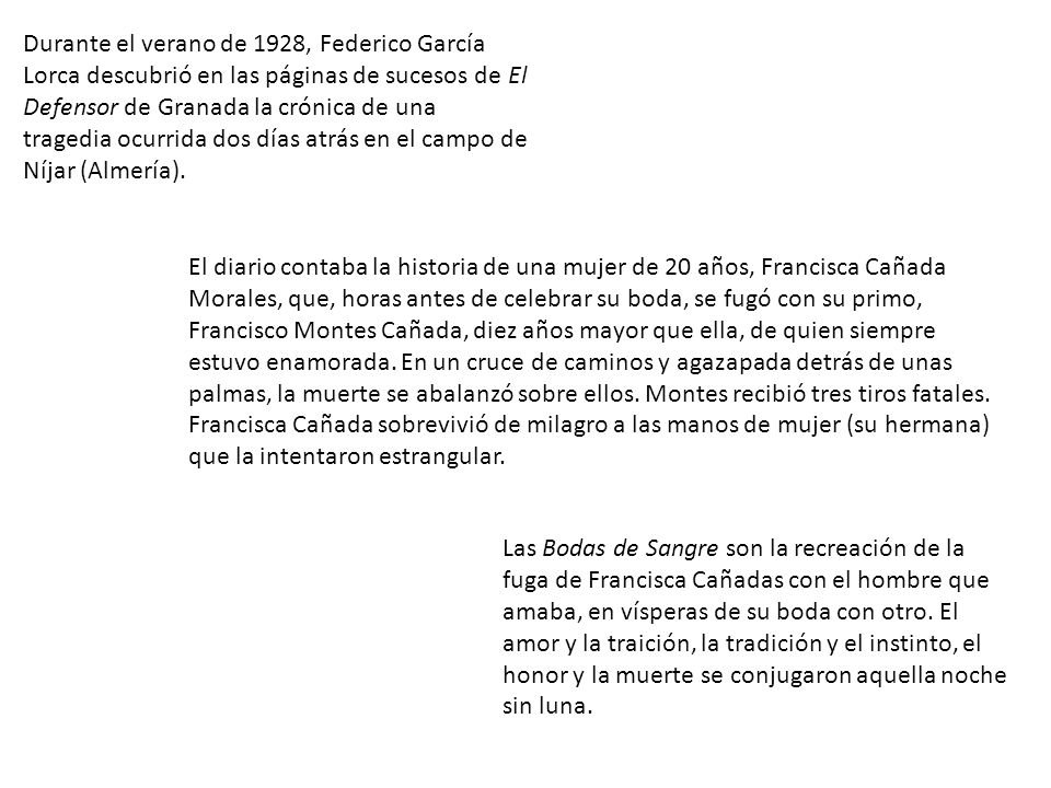 Durante el verano de 1928, Federico García Lorca descubrió en las páginas de sucesos de El Defensor de Granada la crónica de una tragedia ocurrida dos días atrás en el campo de Níjar (Almería).