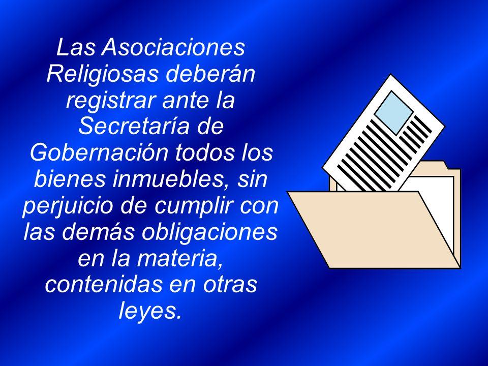 Las Asociaciones Religiosas deberán registrar ante la Secretaría de Gobernación todos los bienes inmuebles, sin perjuicio de cumplir con las demás obligaciones en la materia, contenidas en otras leyes.