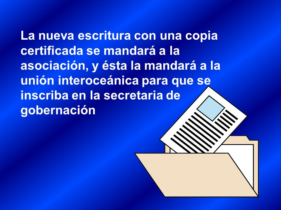 La nueva escritura con una copia certificada se mandará a la asociación, y ésta la mandará a la unión interoceánica para que se inscriba en la secretaria de gobernación
