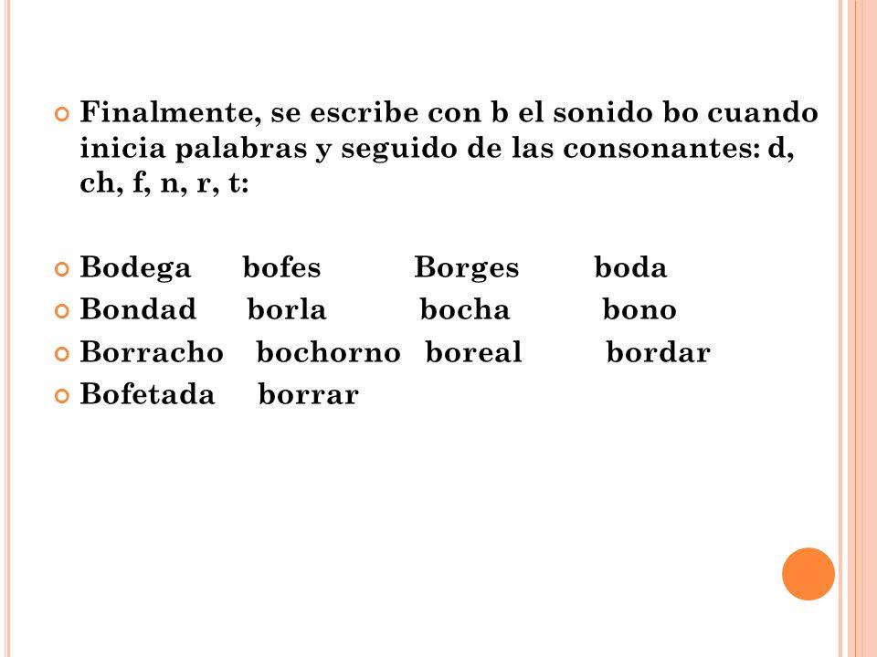 Finalmente, se escribe con b el sonido bo cuando inicia palabras y seguido de las consonantes: d, ch, f, n, r, t: