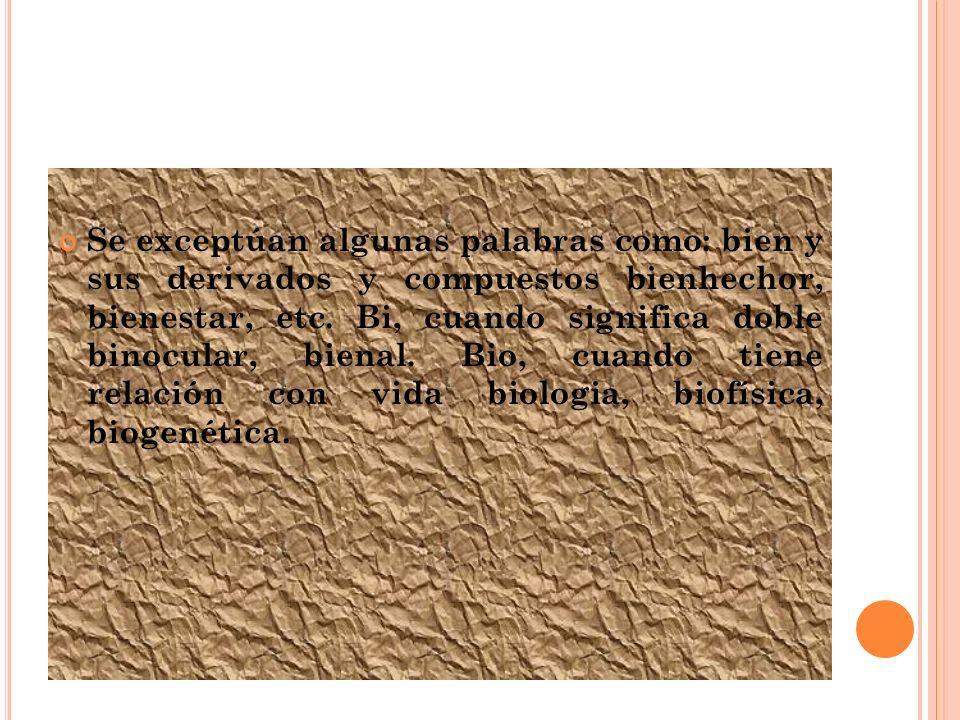 Se exceptúan algunas palabras como: bien y sus derivados y compuestos bienhechor, bienestar, etc.