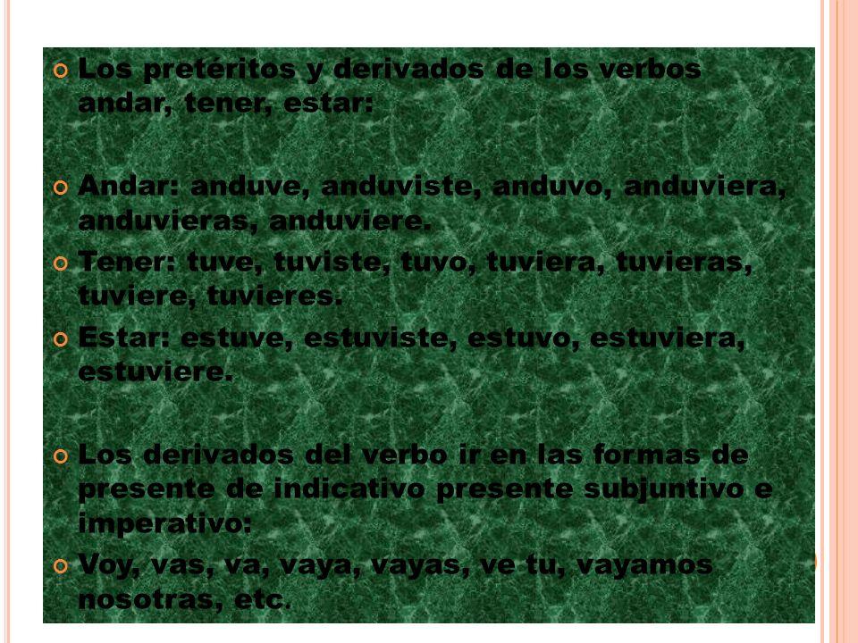 Los pretéritos y derivados de los verbos andar, tener, estar: