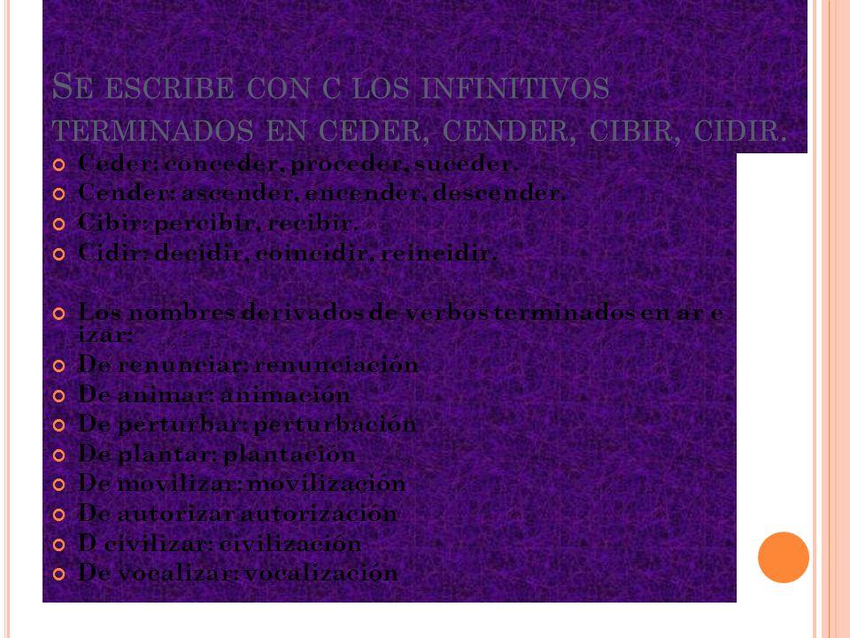 Se escribe con c los infinitivos terminados en ceder, cender, cibir, cidir.