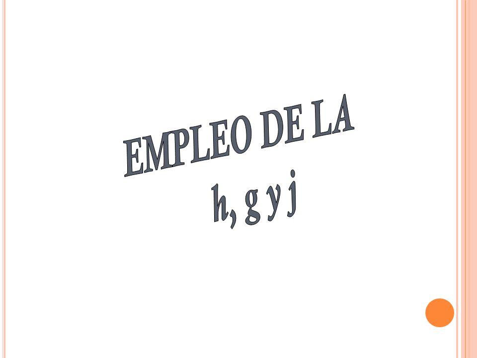 EMPLEO DE LA h, g y j