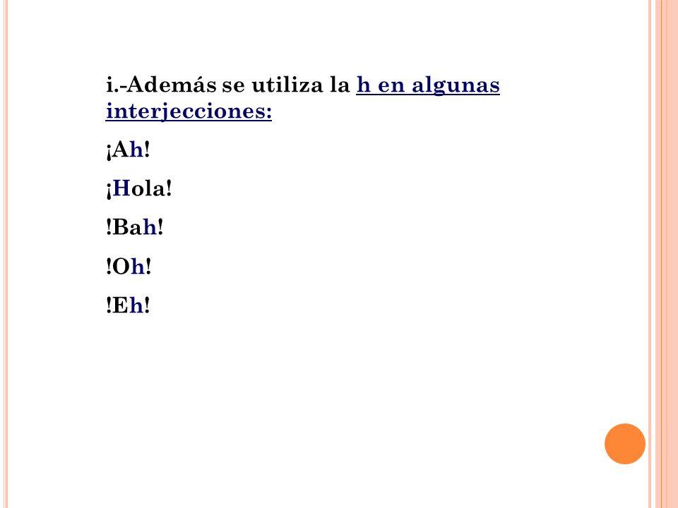 i.-Además se utiliza la h en algunas interjecciones: