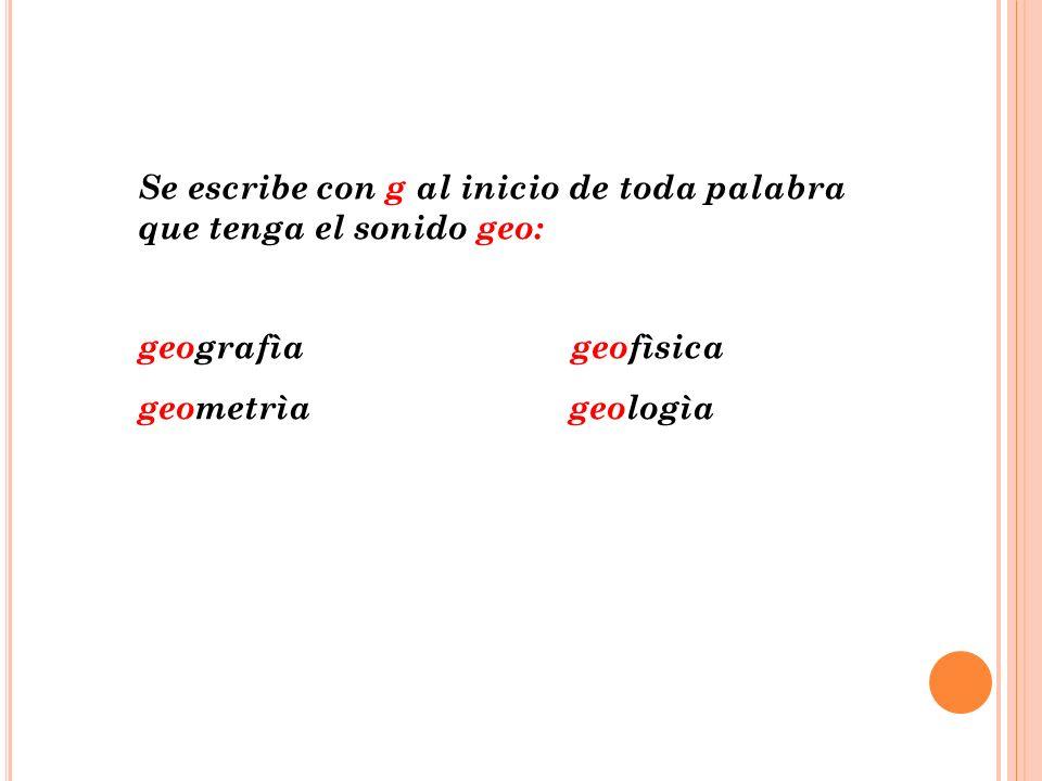 Se escribe con g al inicio de toda palabra que tenga el sonido geo: