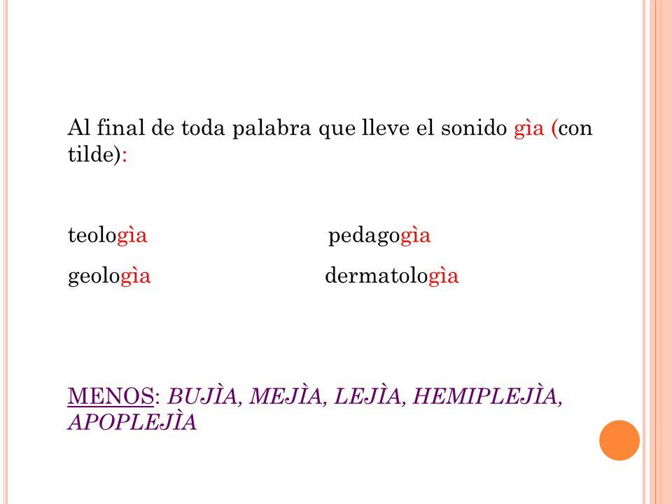 Al final de toda palabra que lleve el sonido gìa (con tilde):