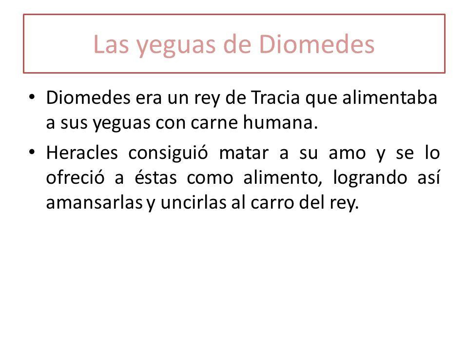 Las yeguas de Diomedes Diomedes era un rey de Tracia que alimentaba a sus yeguas con carne humana.