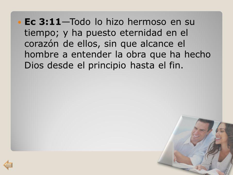Ec 3:11—Todo lo hizo hermoso en su tiempo; y ha puesto eternidad en el corazón de ellos, sin que alcance el hombre a entender la obra que ha hecho Dios desde el principio hasta el fin.